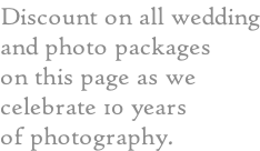 Discount on all wedding and photo packages  on this page as we  celebrate 10 years of photography.