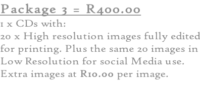 Package 3 = R400.00 1 x CDs with: 20 x High resolution images fully edited for printing. Plus the same 20 images in Low Resolution for social Media use. Extra images at R10.00 per image.