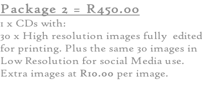 Package 2 = R450.00 1 x CDs with: 30 x High resolution images fully  edited for printing. Plus the same 30 images in Low Resolution for social Media use. Extra images at R10.00 per image.